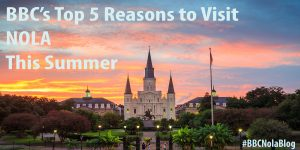 Top 5 Reasons to Visit NOLA This Summer
